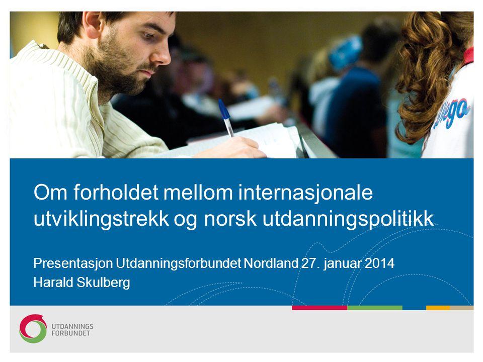 Presentasjon Utdanningsforbundet Nordland 27. januar 2014 Harald Skulberg Om forholdet mellom internasjonale utviklingstrekk og norsk utdanningspoliti
