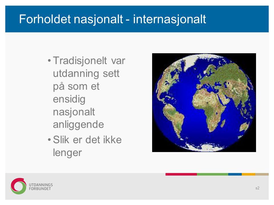 Forholdet nasjonalt - internasjonalt •Tradisjonelt var utdanning sett på som et ensidig nasjonalt anliggende •Slik er det ikke lenger s2