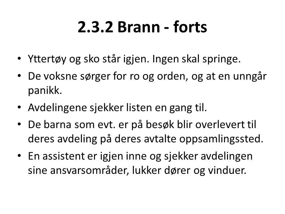 2.3.2 Brann - forts • Yttertøy og sko står igjen. Ingen skal springe. • De voksne sørger for ro og orden, og at en unngår panikk. • Avdelingene sjekke