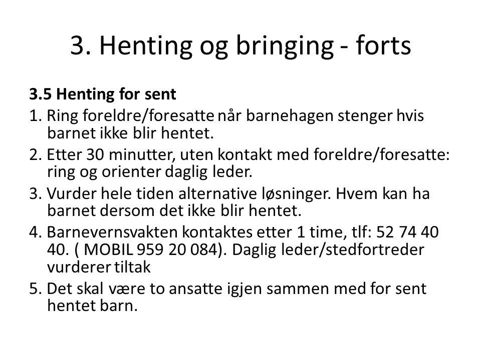 3. Henting og bringing - forts 3.5 Henting for sent 1. Ring foreldre/foresatte når barnehagen stenger hvis barnet ikke blir hentet. 2. Etter 30 minutt