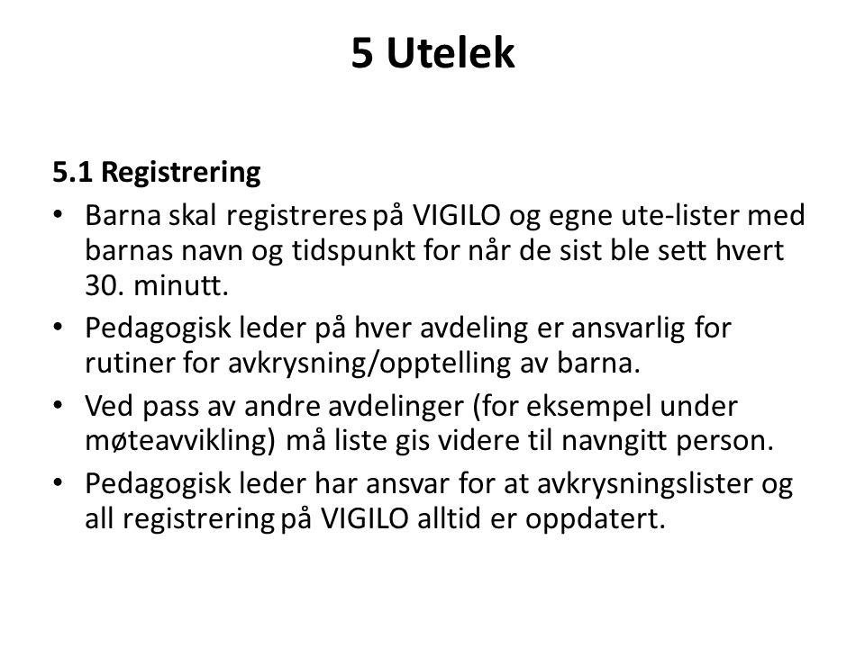 5 Utelek 5.1 Registrering • Barna skal registreres på VIGILO og egne ute-lister med barnas navn og tidspunkt for når de sist ble sett hvert 30. minutt