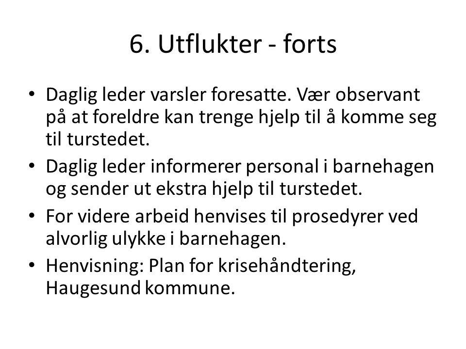 6. Utflukter - forts • Daglig leder varsler foresatte. Vær observant på at foreldre kan trenge hjelp til å komme seg til turstedet. • Daglig leder inf