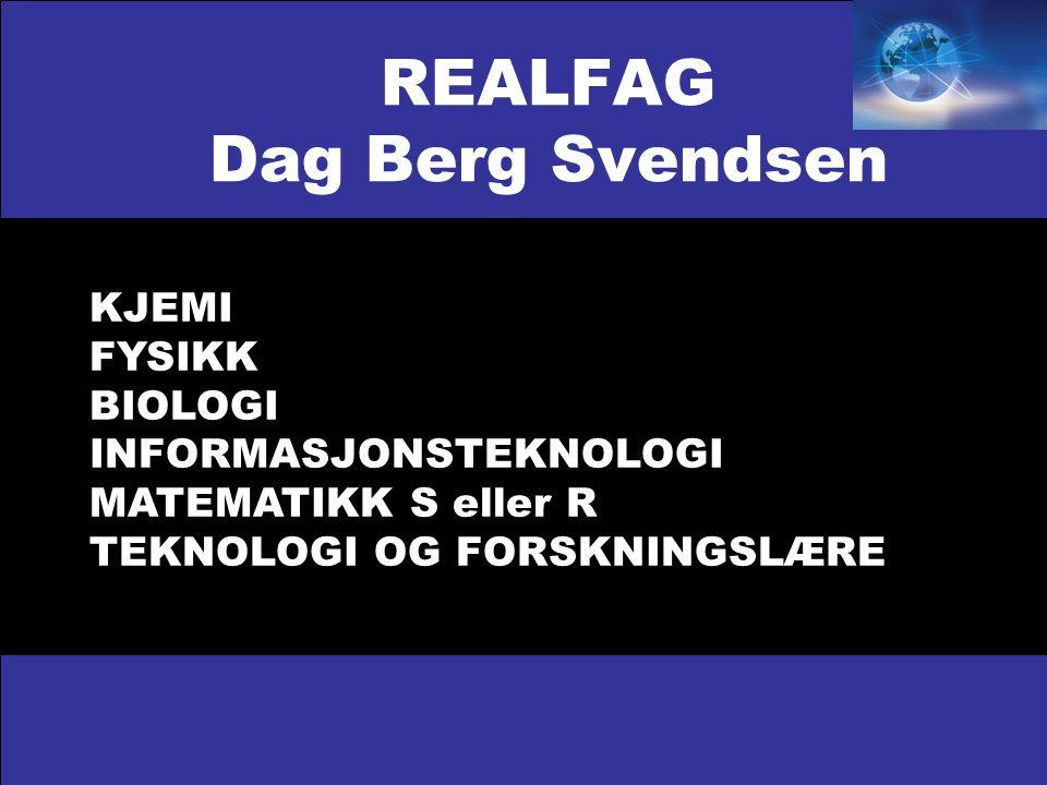 REALFAG Dag Berg Svendsen KJEMI FYSIKK BIOLOGI INFORMASJONSTEKNOLOGI MATEMATIKK S eller R TEKNOLOGI OG FORSKNINGSLÆRE
