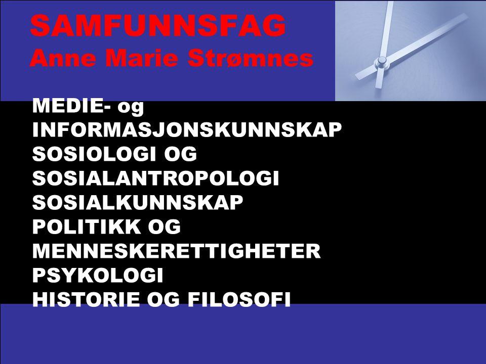 SAMFUNNSFAG Anne Marie Strømnes MEDIE- og INFORMASJONSKUNNSKAP SOSIOLOGI OG SOSIALANTROPOLOGI SOSIALKUNNSKAP POLITIKK OG MENNESKERETTIGHETER PSYKOLOGI HISTORIE OG FILOSOFI