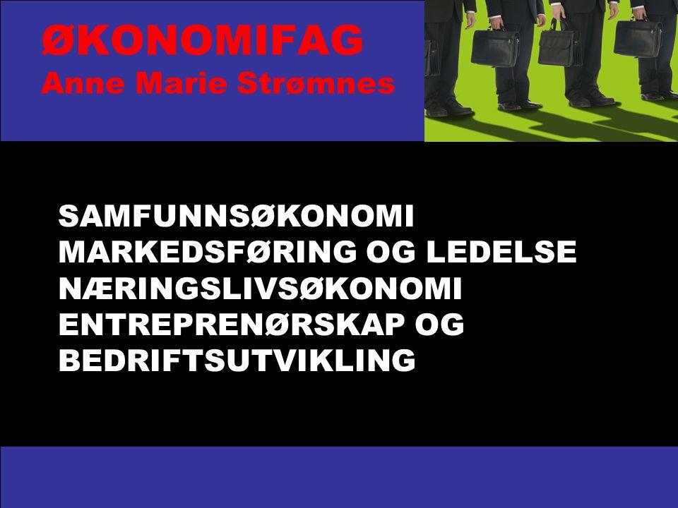 ØKONOMIFAG Anne Marie Strømnes SAMFUNNSØKONOMI MARKEDSFØRING OG LEDELSE NÆRINGSLIVSØKONOMI ENTREPRENØRSKAP OG BEDRIFTSUTVIKLING