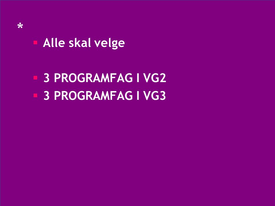 *  Alle skal velge  3 PROGRAMFAG I VG2  3 PROGRAMFAG I VG3