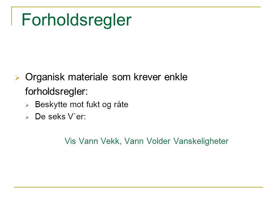 Forholdsregler  Organisk materiale som krever enkle forholdsregler:  Beskytte mot fukt og råte  De seks V`er: Vis Vann Vekk, Vann Volder Vanskeligh