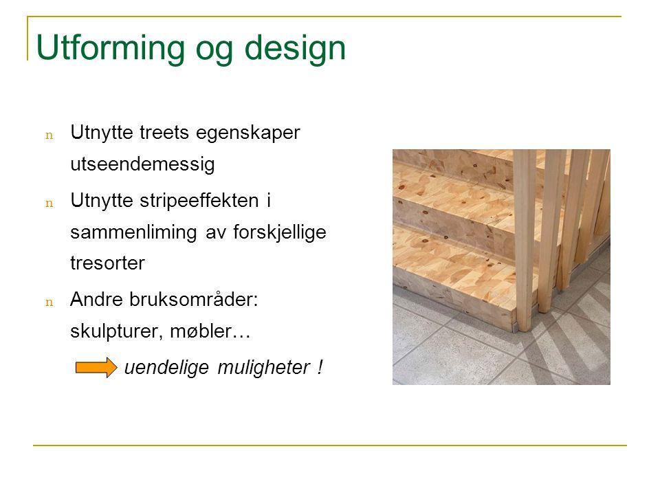 Utforming og design n Utnytte treets egenskaper utseendemessig n Utnytte stripeeffekten i sammenliming av forskjellige tresorter n Andre bruksområder:
