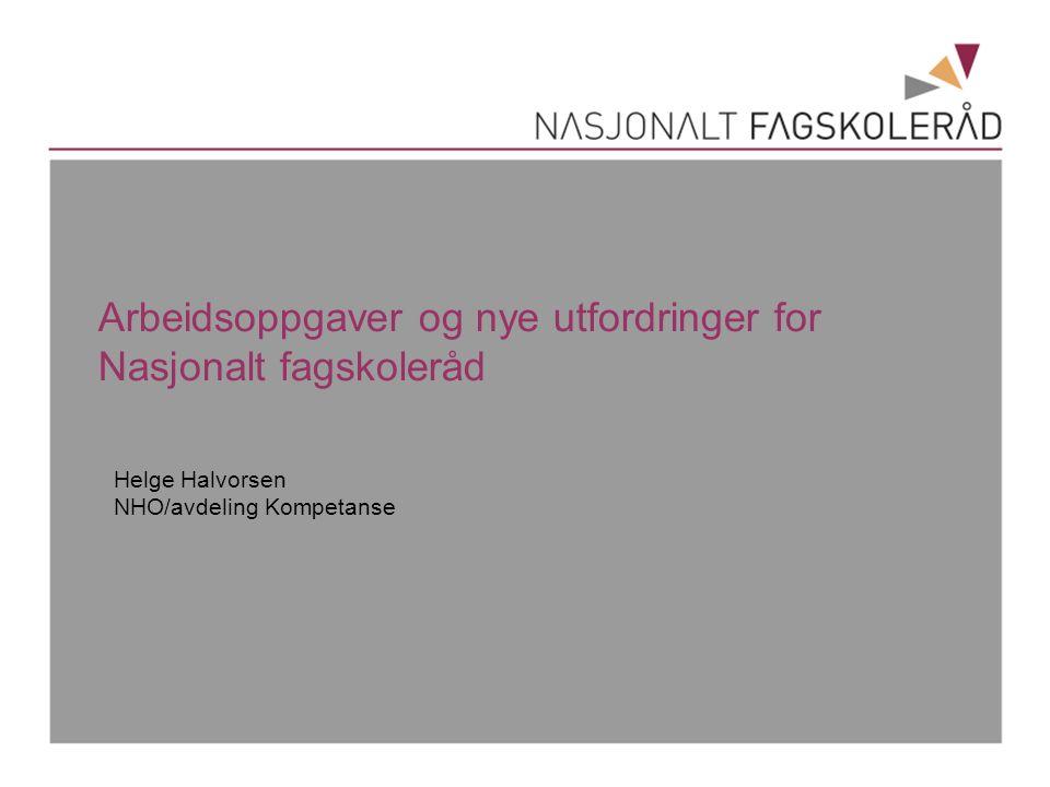 Arbeidsoppgaver og nye utfordringer for Nasjonalt fagskoleråd Helge Halvorsen NHO/avdeling Kompetanse