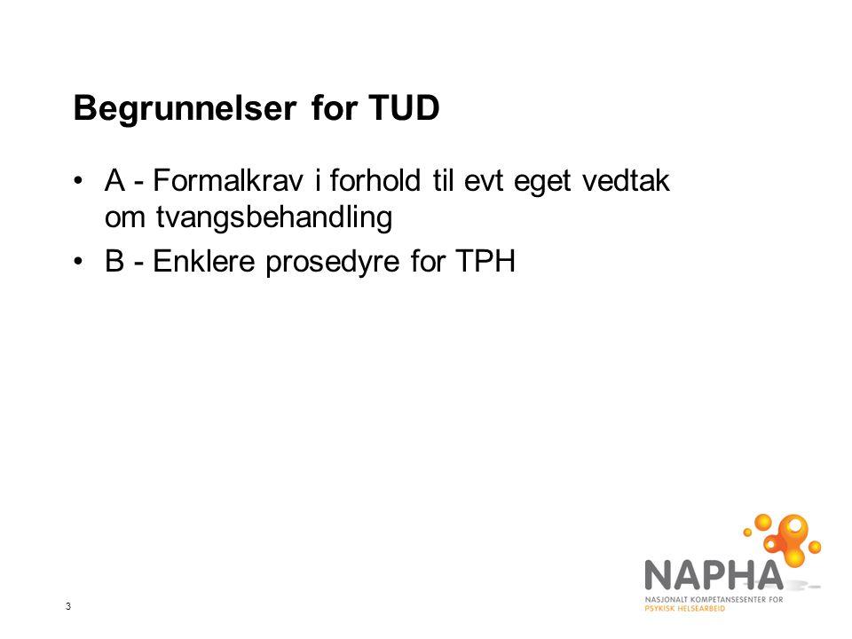 3 Begrunnelser for TUD •A - Formalkrav i forhold til evt eget vedtak om tvangsbehandling •B - Enklere prosedyre for TPH