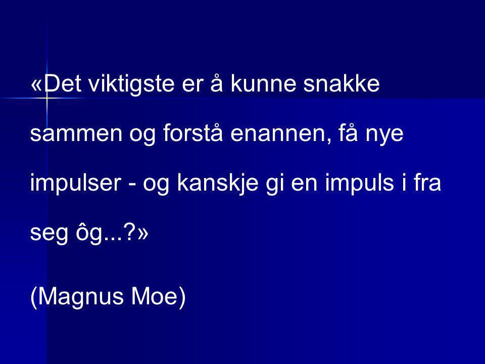 «Det viktigste er å kunne snakke sammen og forstå enannen, få nye impulser - og kanskje gi en impuls i fra seg ôg...?» (Magnus Moe)