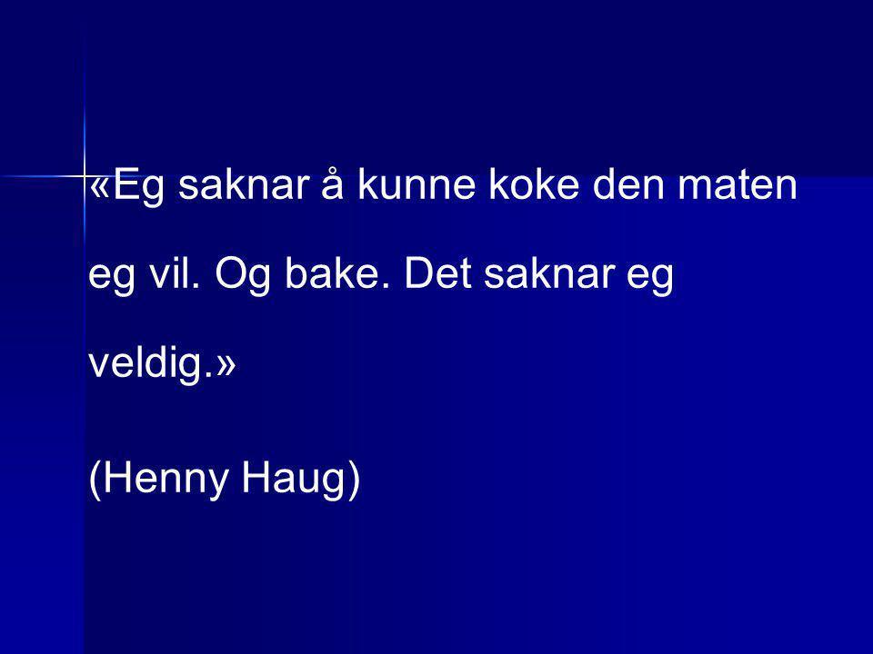 «Eg saknar å kunne koke den maten eg vil. Og bake. Det saknar eg veldig.» (Henny Haug)