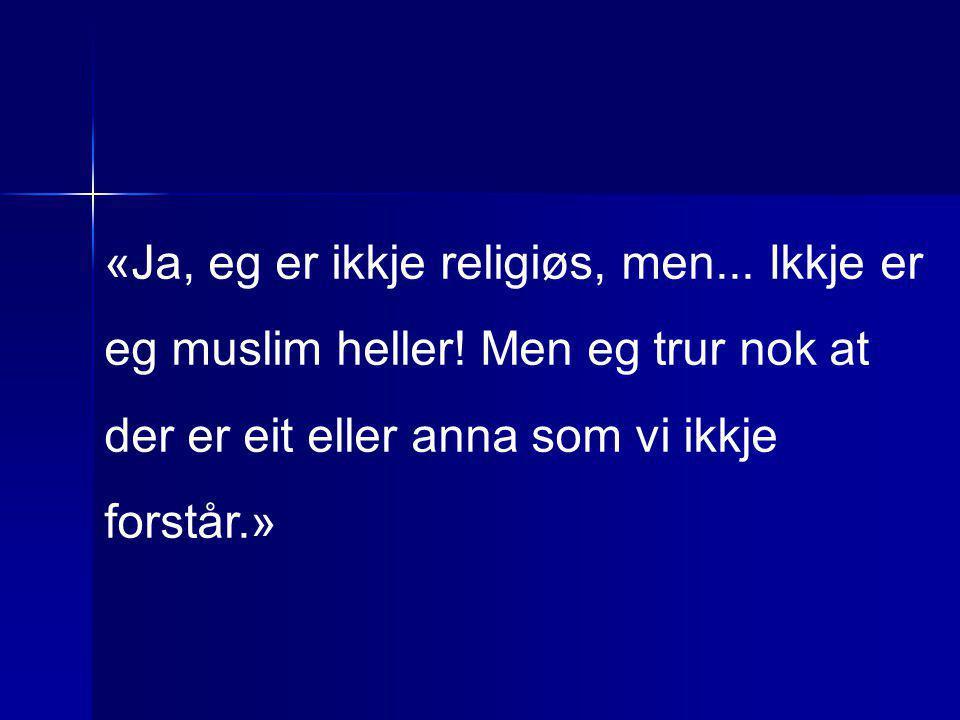 «Ja, eg er ikkje religiøs, men... Ikkje er eg muslim heller! Men eg trur nok at der er eit eller anna som vi ikkje forstår.»
