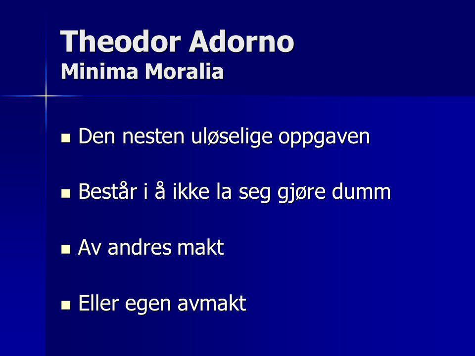 Theodor Adorno Minima Moralia  Den nesten uløselige oppgaven  Består i å ikke la seg gjøre dumm  Av andres makt  Eller egen avmakt