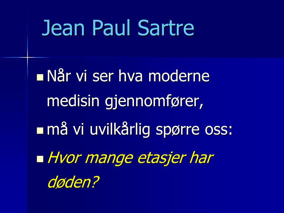  Når vi ser hva moderne medisin gjennomfører,  må vi uvilkårlig spørre oss:  Hvor mange etasjer har døden? Jean Paul Sartre