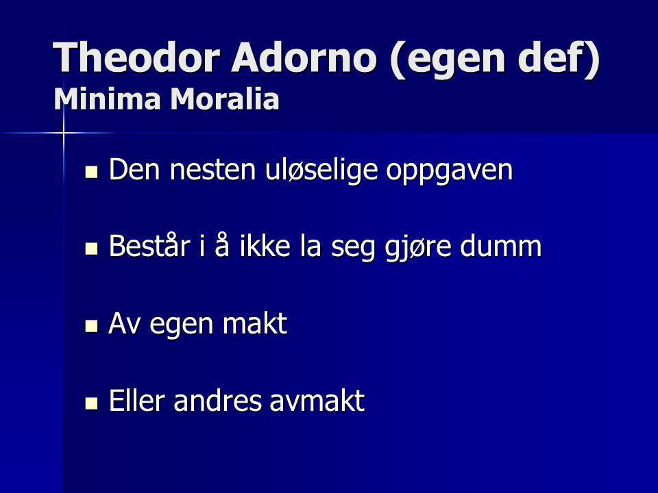 Theodor Adorno (egen def) Minima Moralia  Den nesten uløselige oppgaven  Består i å ikke la seg gjøre dumm  Av egen makt  Eller andres avmakt