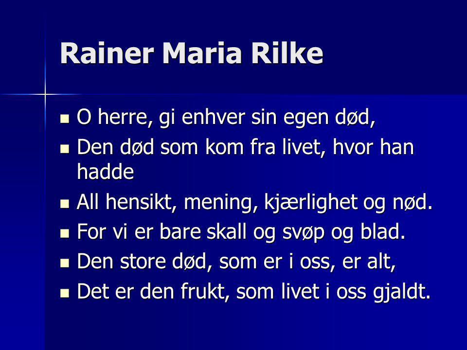 Rainer Maria Rilke  O herre, gi enhver sin egen død,  Den død som kom fra livet, hvor han hadde  All hensikt, mening, kjærlighet og nød.  For vi e