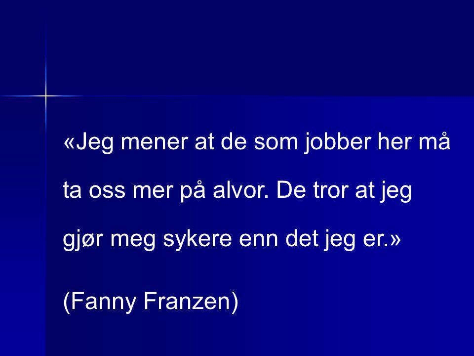 «Jeg mener at de som jobber her må ta oss mer på alvor. De tror at jeg gjør meg sykere enn det jeg er.» (Fanny Franzen)