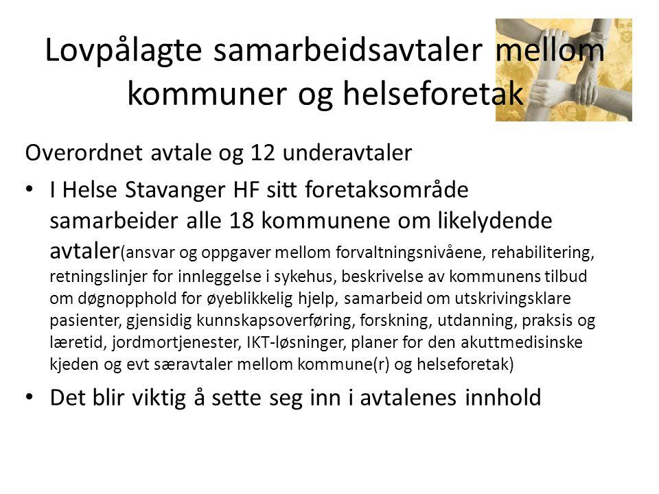 Lovpålagte samarbeidsavtaler mellom kommuner og helseforetak Overordnet avtale og 12 underavtaler • I Helse Stavanger HF sitt foretaksområde samarbeider alle 18 kommunene om likelydende avtaler (ansvar og oppgaver mellom forvaltningsnivåene, rehabilitering, retningslinjer for innleggelse i sykehus, beskrivelse av kommunens tilbud om døgnopphold for øyeblikkelig hjelp, samarbeid om utskrivingsklare pasienter, gjensidig kunnskapsoverføring, forskning, utdanning, praksis og læretid, jordmortjenester, IKT-løsninger, planer for den akuttmedisinske kjeden og evt særavtaler mellom kommune(r) og helseforetak) • Det blir viktig å sette seg inn i avtalenes innhold