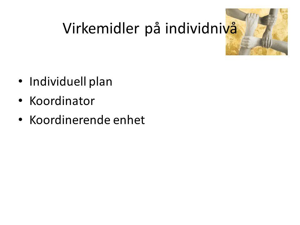 Virkemidler på individnivå • Individuell plan • Koordinator • Koordinerende enhet