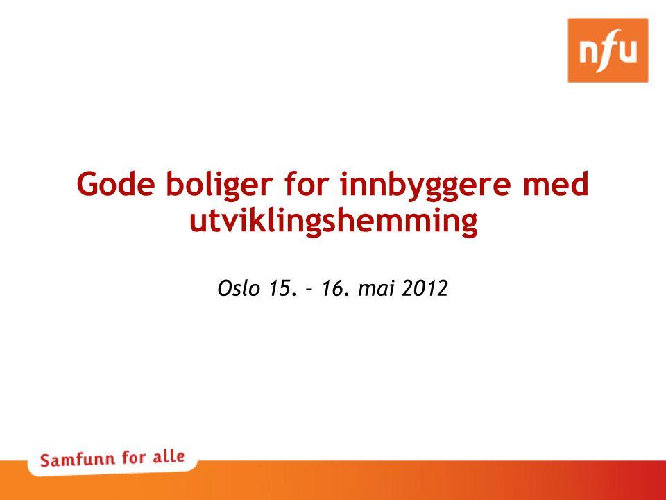 Gode boliger for innbyggere med utviklingshemming Oslo 15. – 16. mai 2012