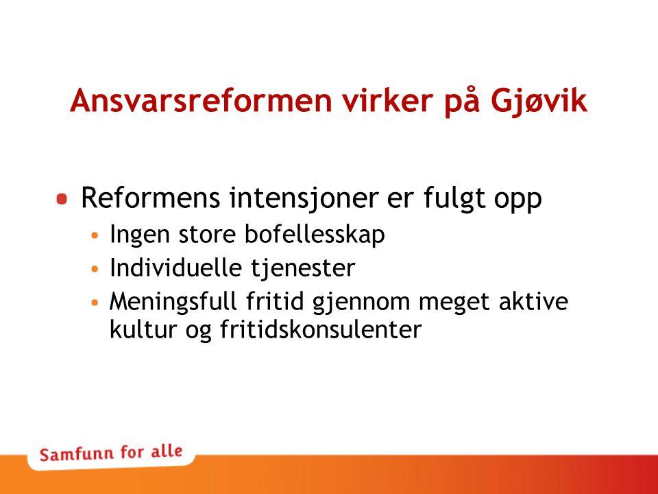 Ansvarsreformen virker på Gjøvik Reformens intensjoner er fulgt opp Ingen store bofellesskap Individuelle tjenester Meningsfull fritid gjennom meget a