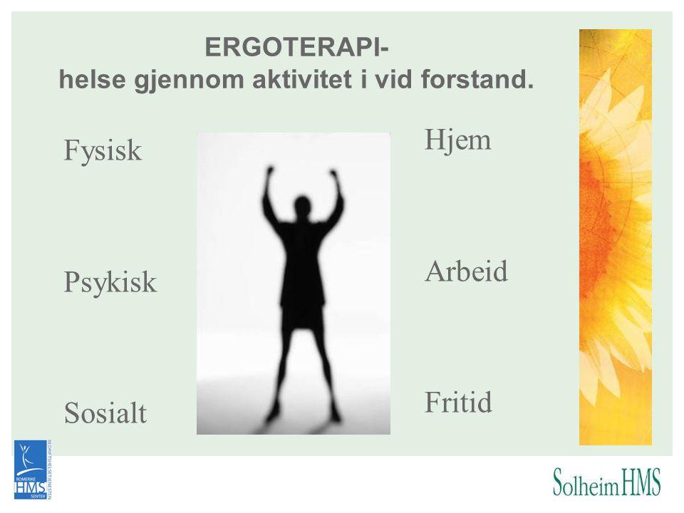 ERGOTERAPI- helse gjennom aktivitet i vid forstand. Fysisk Psykisk Sosialt Hjem Arbeid Fritid