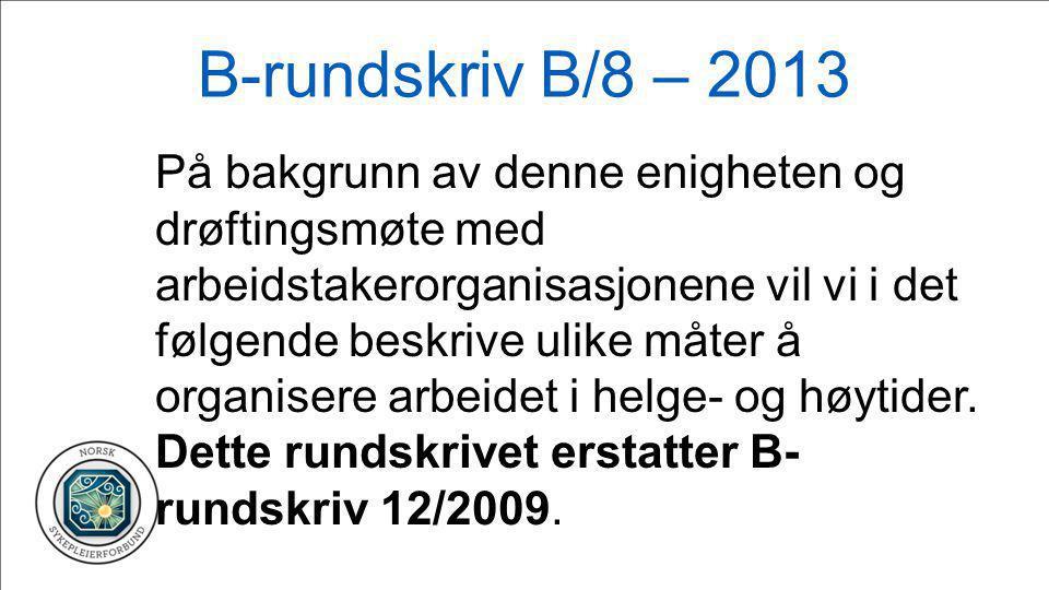B-rundskriv B/8 – 2013 På bakgrunn av denne enigheten og drøftingsmøte med arbeidstakerorganisasjonene vil vi i det følgende beskrive ulike måter å organisere arbeidet i helge- og høytider.