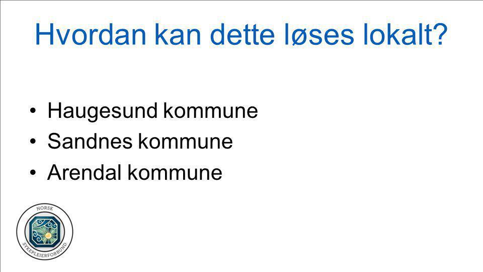 Hvordan kan dette løses lokalt? •Haugesund kommune •Sandnes kommune •Arendal kommune