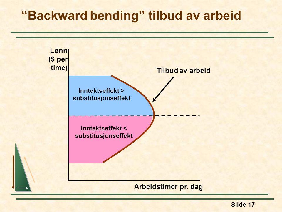 """Slide 17 Inntektseffekt < substitusjonseffekt Inntektseffekt > substitusjonseffekt """"Backward bending"""" tilbud av arbeid Arbeidstimer pr. dag Lønn ($ pe"""