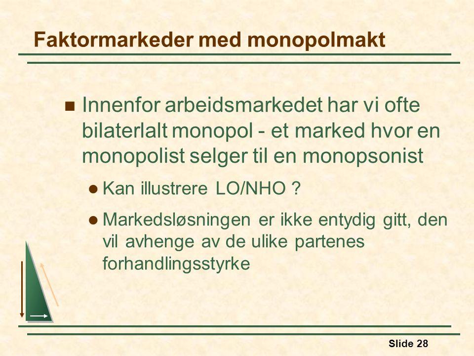 Slide 28  Innenfor arbeidsmarkedet har vi ofte bilaterlalt monopol - et marked hvor en monopolist selger til en monopsonist  Kan illustrere LO/NHO ?