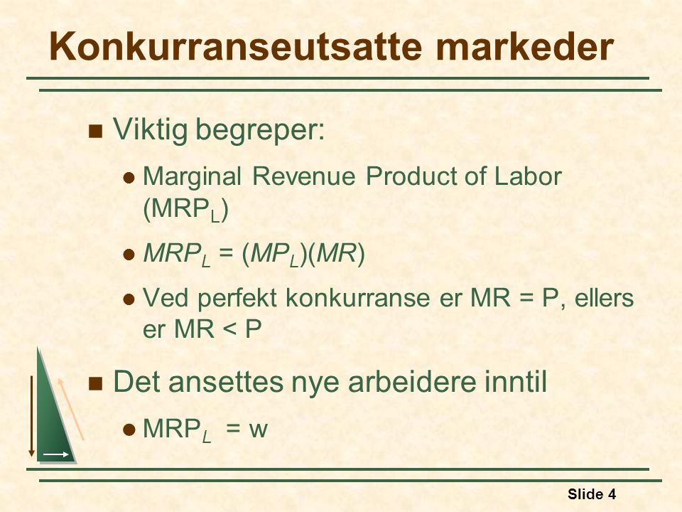 Slide 4 Konkurranseutsatte markeder  Viktig begreper:  Marginal Revenue Product of Labor (MRP L )  MRP L = (MP L )(MR)  Ved perfekt konkurranse er