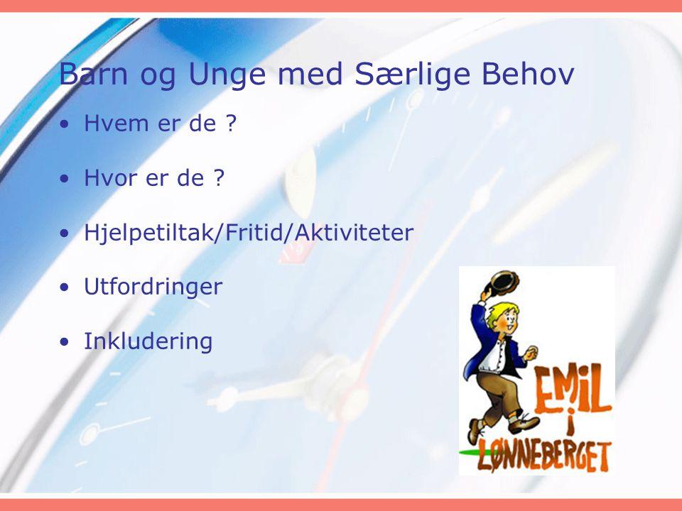 Barn og Unge med Særlige Behov •Hvem er de ? •Hvor er de ? •Hjelpetiltak/Fritid/Aktiviteter •Utfordringer •Inkludering
