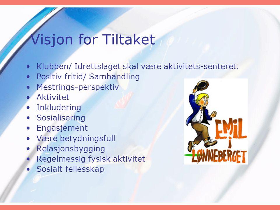 Visjon for Tiltaket •Klubben/ Idrettslaget skal være aktivitets-senteret. •Positiv fritid/ Samhandling •Mestrings-perspektiv •Aktivitet •Inkludering •