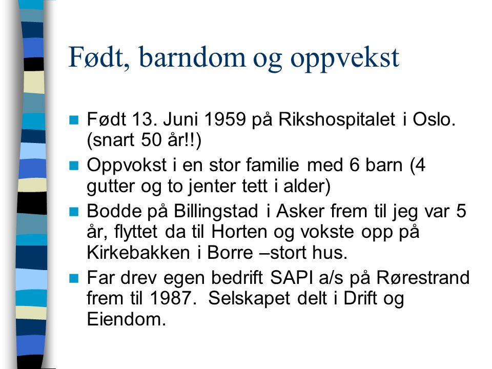 Født, barndom og oppvekst  Født 13. Juni 1959 på Rikshospitalet i Oslo. (snart 50 år!!)  Oppvokst i en stor familie med 6 barn (4 gutter og to jente