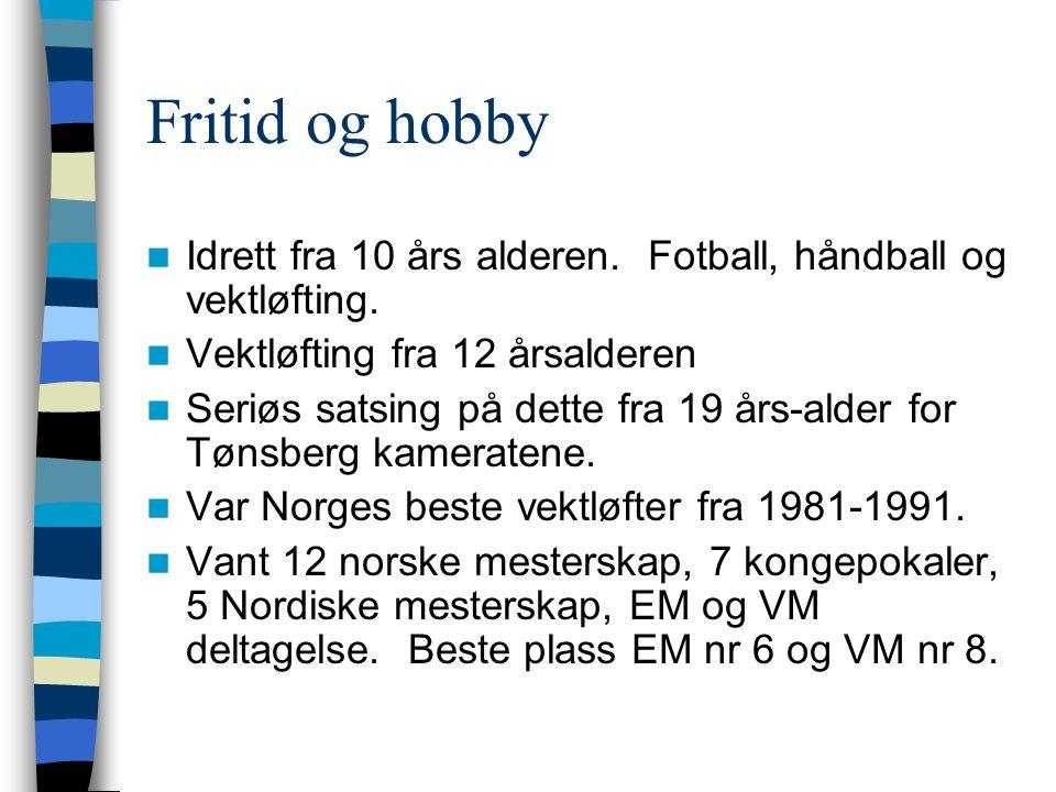 Fritid og hobby  Idrett fra 10 års alderen. Fotball, håndball og vektløfting.  Vektløfting fra 12 årsalderen  Seriøs satsing på dette fra 19 års-al