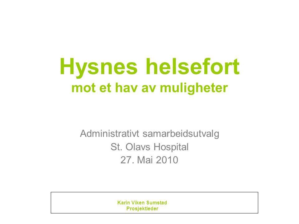 Hysnes helsefort mot et hav av muligheter Administrativt samarbeidsutvalg St. Olavs Hospital 27. Mai 2010 Karin Viken Sumstad Prosjektleder