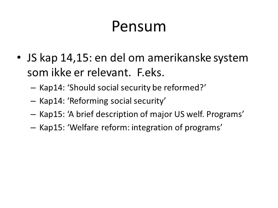 Pensum • JS kap 14,15: en del om amerikanske system som ikke er relevant. F.eks. – Kap14: 'Should social security be reformed?' – Kap14: 'Reforming so