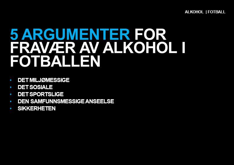 5 ARGUMENTER FOR FRAVÆR AV ALKOHOL I FOTBALLEN •DET MILJØMESSIGE •DET SOSIALE •DET SPORTSLIGE •DEN SAMFUNNSMESSIGE ANSEELSE •SIKKERHETEN ALKOHOL | FOT