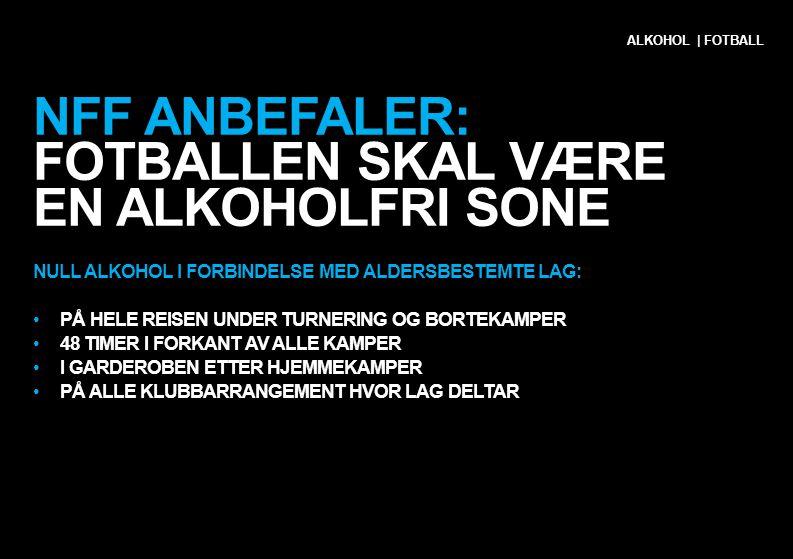 NFF ANBEFALER: FOTBALLEN SKAL VÆRE EN ALKOHOLFRI SONE NULL ALKOHOL I FORBINDELSE MED ALDERSBESTEMTE LAG: •PÅ HELE REISEN UNDER TURNERING OG BORTEKAMPE