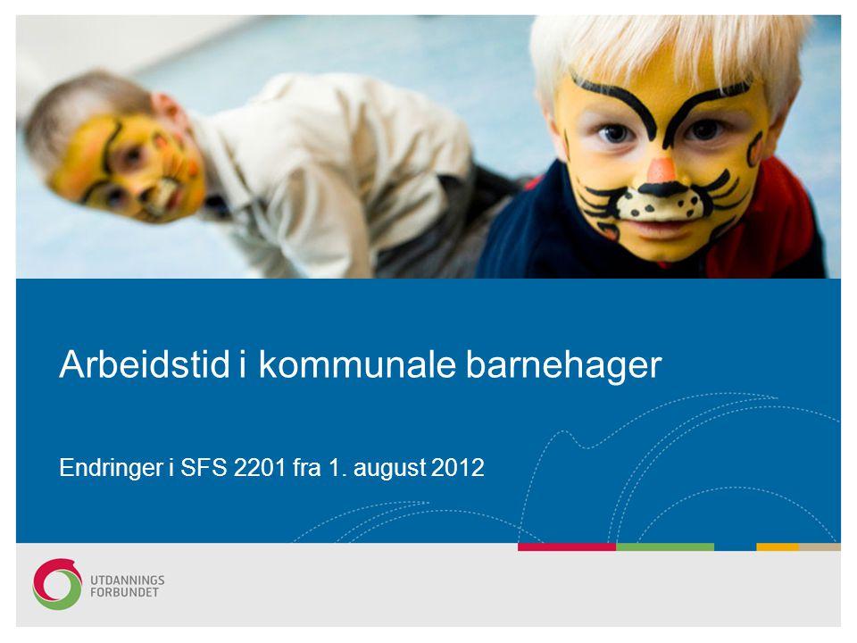Arbeidstid i kommunale barnehager Endringer i SFS 2201 fra 1. august 2012