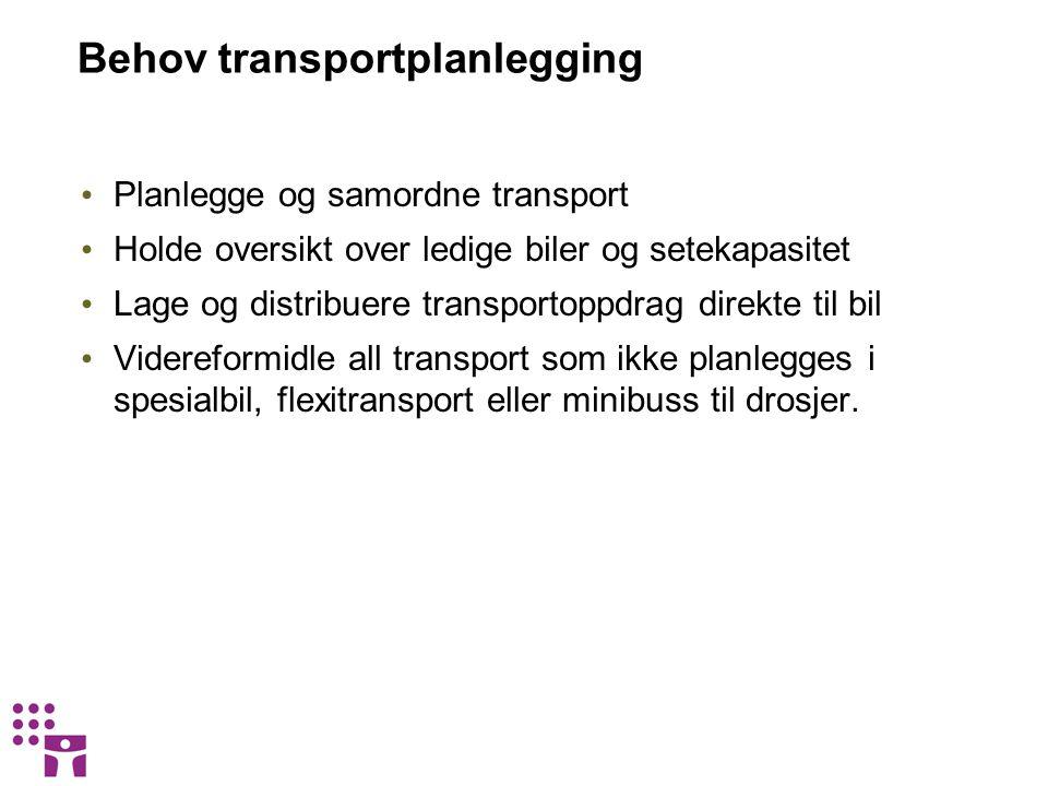 Behov transportplanlegging • Planlegge og samordne transport • Holde oversikt over ledige biler og setekapasitet • Lage og distribuere transportoppdra