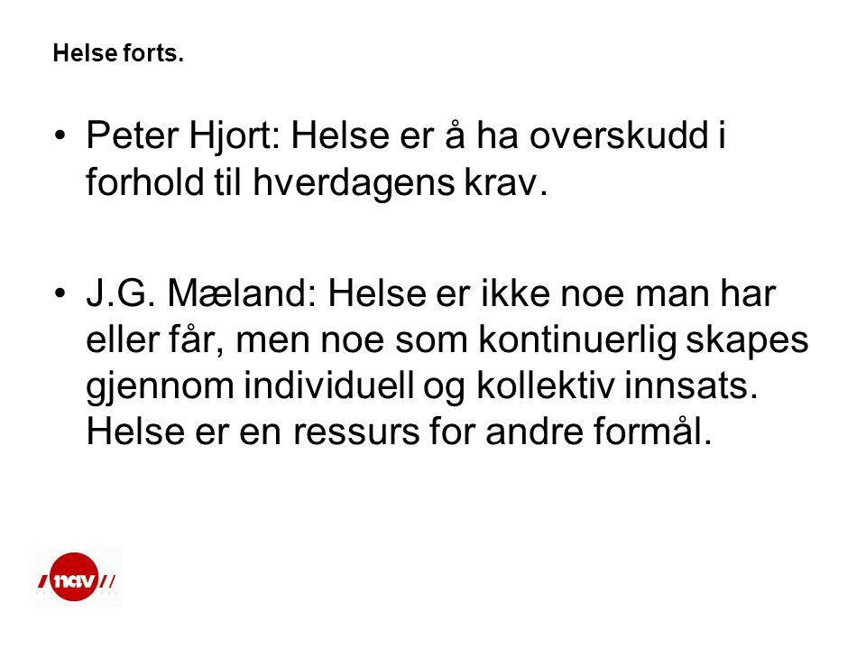 Helse forts. •Peter Hjort: Helse er å ha overskudd i forhold til hverdagens krav. •J.G. Mæland: Helse er ikke noe man har eller får, men noe som konti