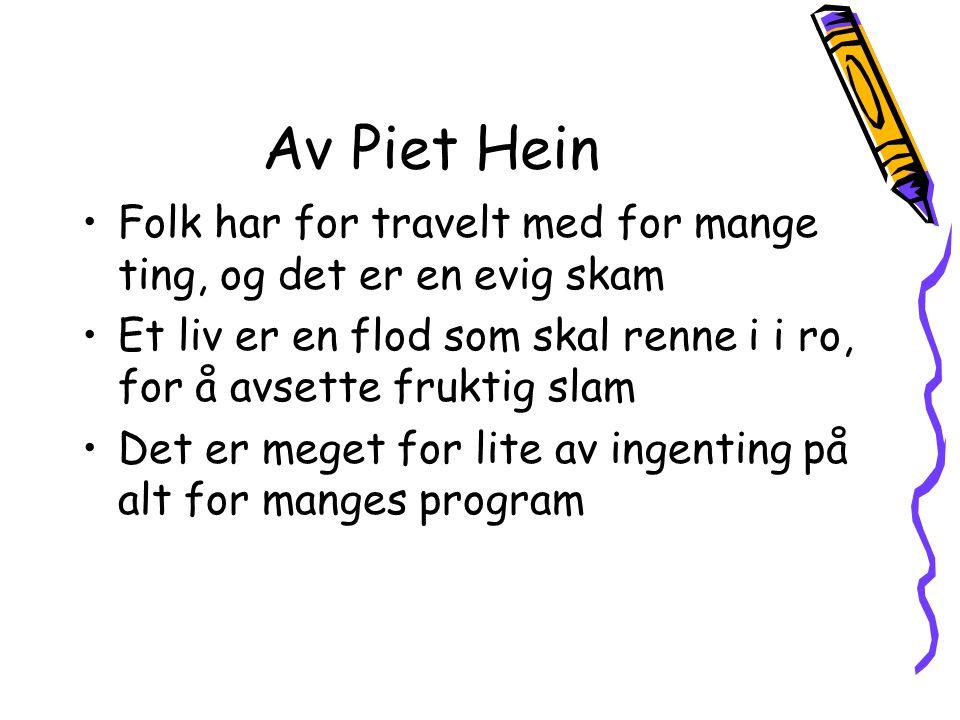 Av Piet Hein •Folk har for travelt med for mange ting, og det er en evig skam •Et liv er en flod som skal renne i i ro, for å avsette fruktig slam •De