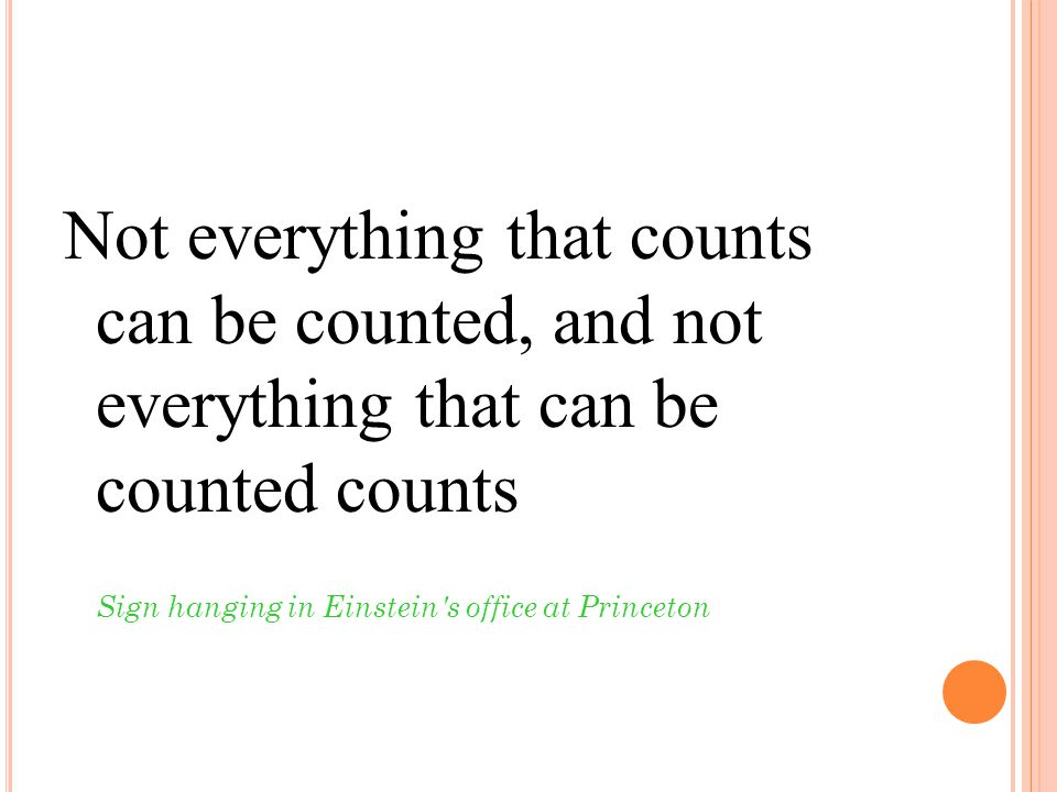 Not everything that counts can be counted, and not everything that can be counted counts Sign hanging in Einstein's office at Princeton