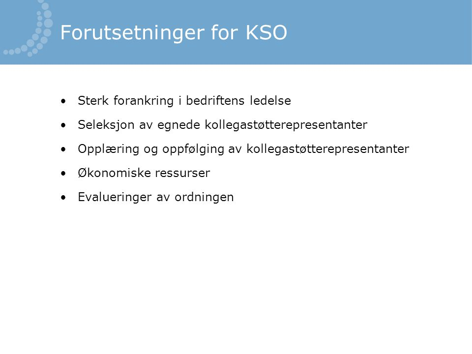 Forutsetninger for KSO •Sterk forankring i bedriftens ledelse •Seleksjon av egnede kollegastøtterepresentanter •Opplæring og oppfølging av kollegastøt
