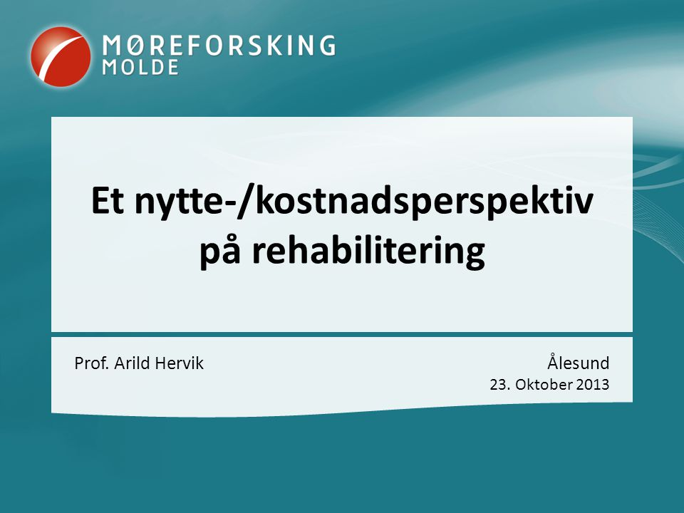Et nytte-/kostnadsperspektiv på rehabilitering Prof. Arild HervikÅlesund 23. Oktober 2013