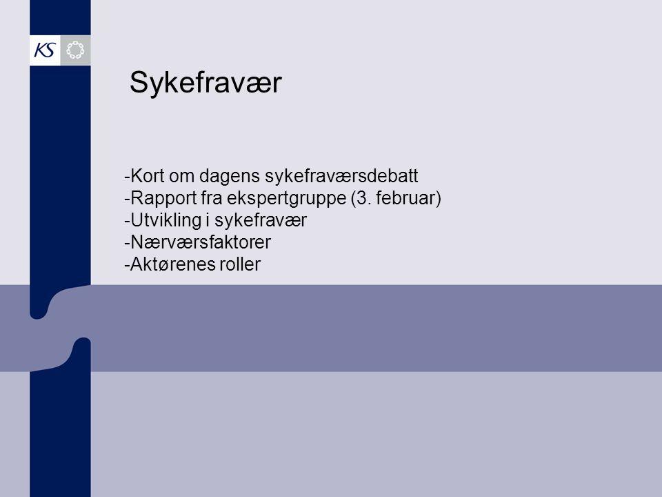 Sykefravær -Kort om dagens sykefraværsdebatt -Rapport fra ekspertgruppe (3. februar) -Utvikling i sykefravær -Nærværsfaktorer -Aktørenes roller
