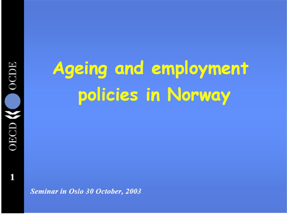 1 Ageing and employment policies in Norway Seminar in Oslo 30 October, 2003