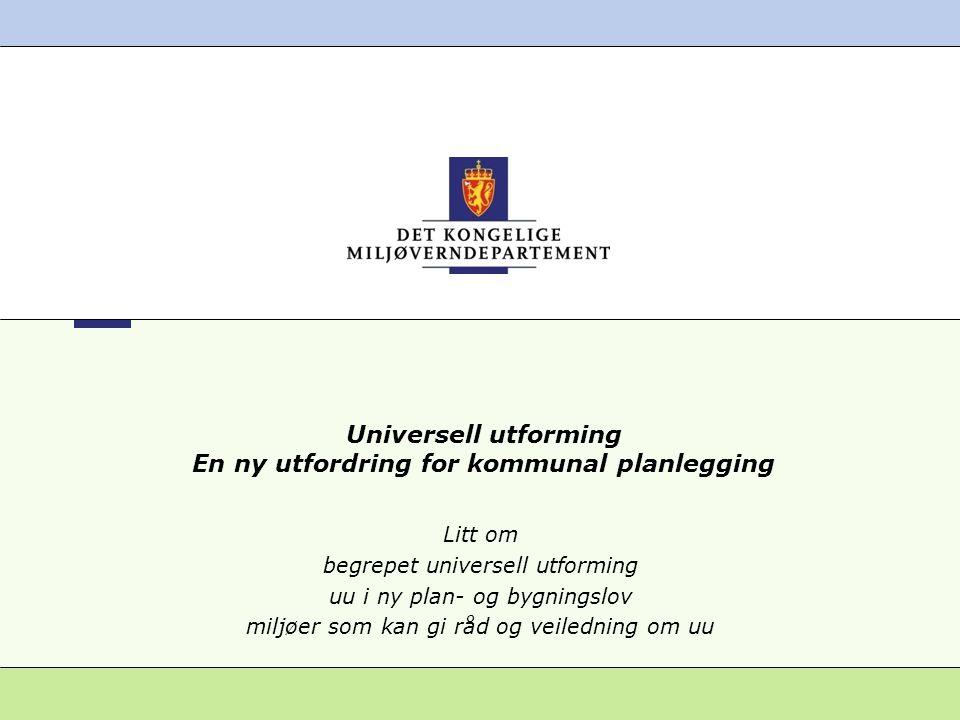 Universell utforming En ny utfordring for kommunal planlegging Litt om begrepet universell utforming uu i ny plan- og bygningslov miljøer som kan gi r